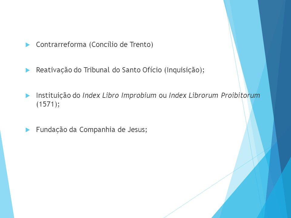  Contrarreforma (Concílio de Trento)  Reativação do Tribunal do Santo Ofício (Inquisição);  Instituição do Index Libro Improbium ou Index Librorum Proibitorum (1571);  Fundação da Companhia de Jesus;