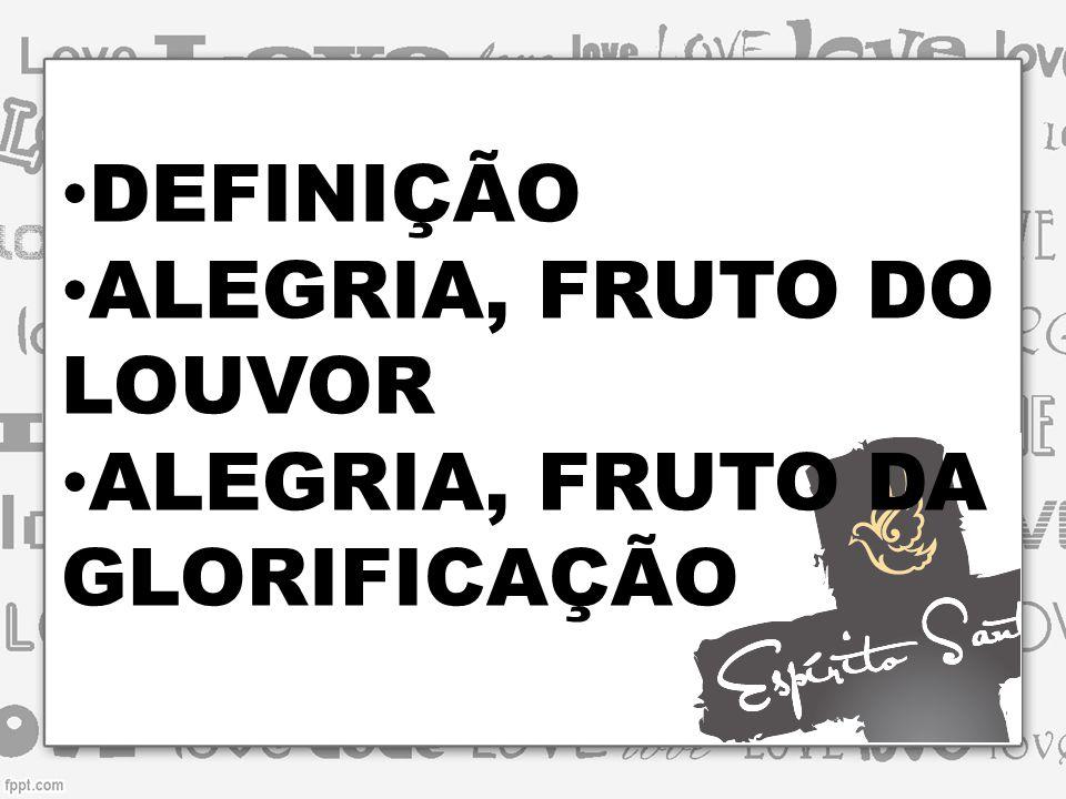 DEFINIÇÃO ALEGRIA, FRUTO DO LOUVOR ALEGRIA, FRUTO DA GLORIFICAÇÃO