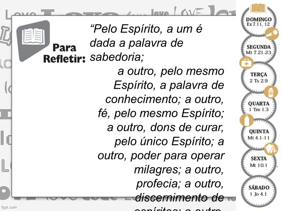 Pelo Espírito, a um é dada a palavra de sabedoria; a outro, pelo mesmo Espírito, a palavra de conhecimento; a outro, fé, pelo mesmo Espírito; a outro, dons de curar, pelo único Espírito; a outro, poder para operar milagres; a outro, profecia; a outro, discernimento de espíritos; a outro, variedade de línguas; e ainda a outro, interpretação de línguas (1 Coríntios 12.8-10).