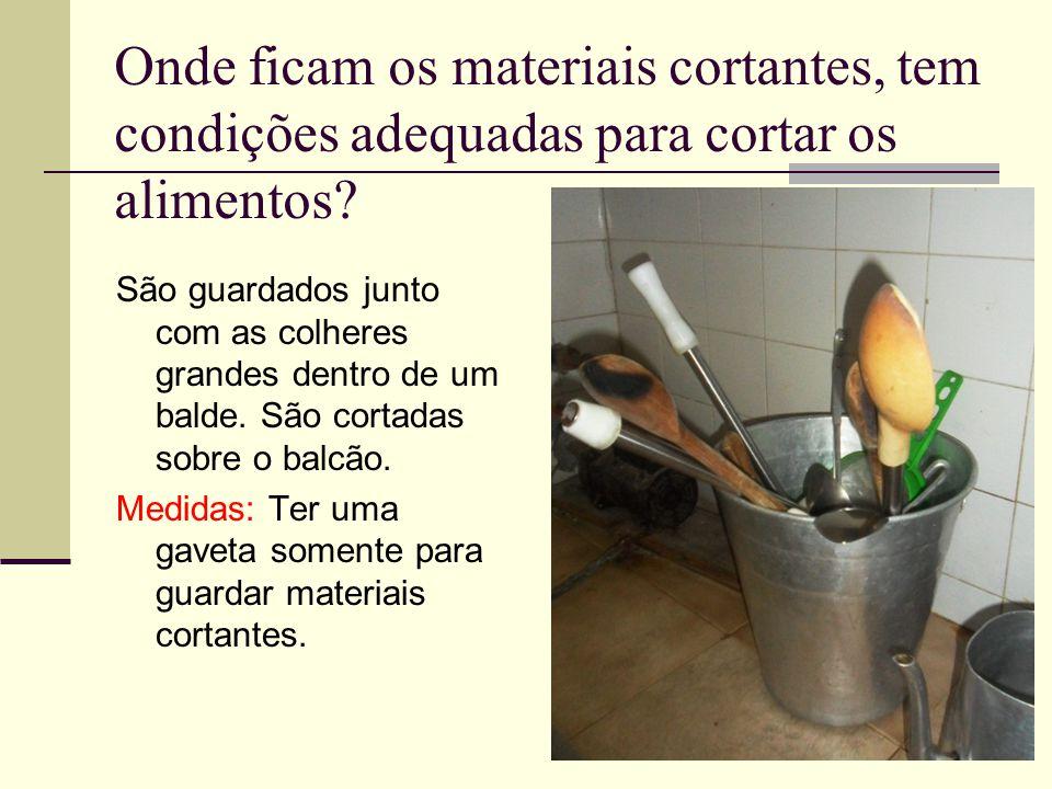 Onde ficam os materiais cortantes, tem condições adequadas para cortar os alimentos? São guardados junto com as colheres grandes dentro de um balde. S