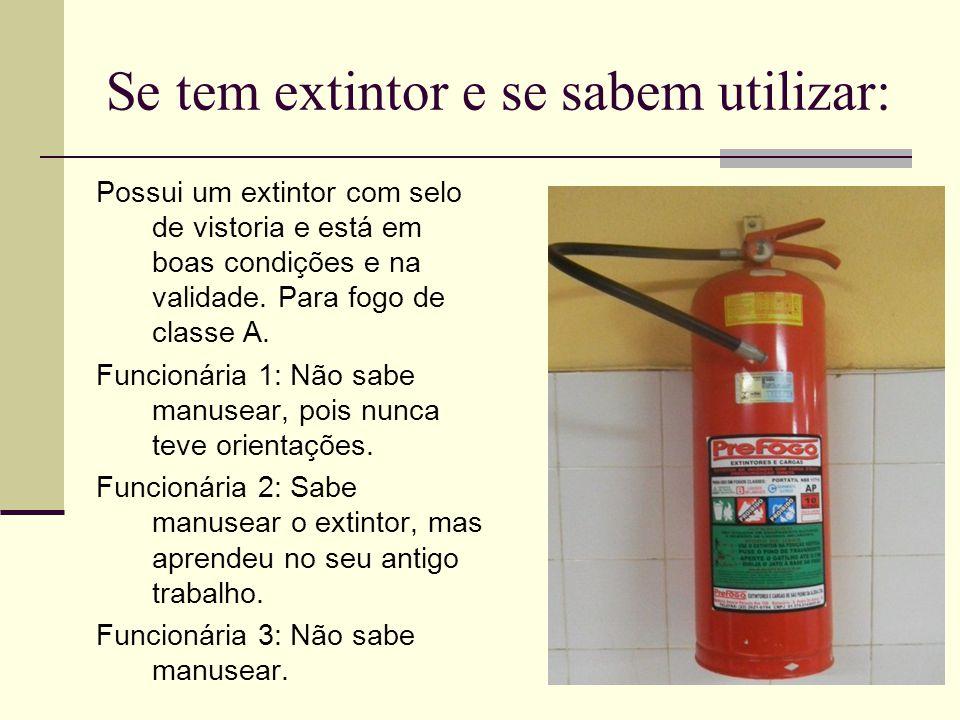 Se tem extintor e se sabem utilizar: Possui um extintor com selo de vistoria e está em boas condições e na validade. Para fogo de classe A. Funcionári