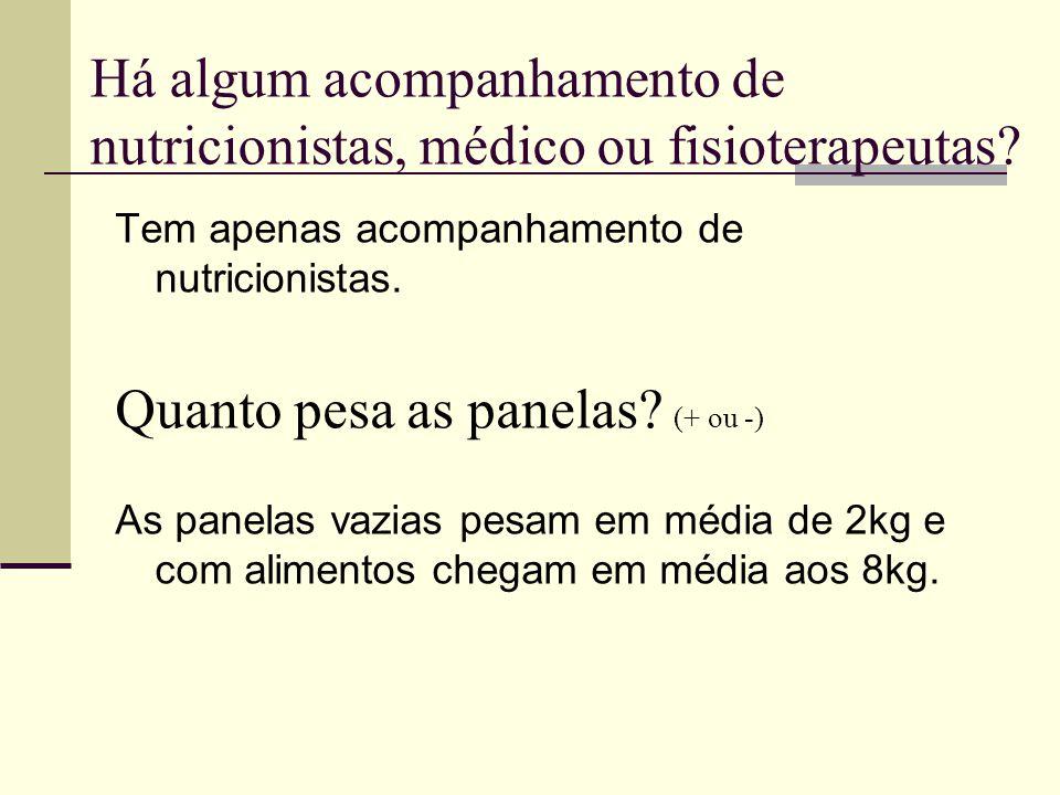 Há algum acompanhamento de nutricionistas, médico ou fisioterapeutas? Tem apenas acompanhamento de nutricionistas. Quanto pesa as panelas? (+ ou -) As