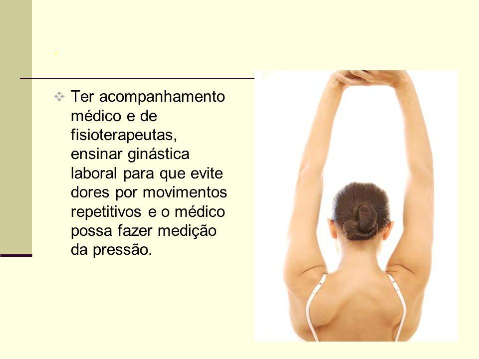 .  Ter acompanhamento médico e de fisioterapeutas, ensinar ginástica laboral para que evite dores por movimentos repetitivos e o médico possa fazer medição da pressão.