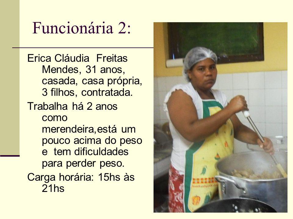 Funcionária 2: Erica Cláudia Freitas Mendes, 31 anos, casada, casa própria, 3 filhos, contratada. Trabalha há 2 anos como merendeira,está um pouco aci