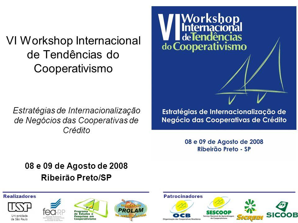 Universidade de São Paulo RealizadoresPatrocinadores VI Workshop Internacional de Tendências do Cooperativismo Estratégias de Internacionalização de Negócios das Cooperativas de Crédito 08 e 09 de Agosto de 2008 Ribeirão Preto/SP