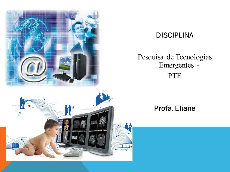 DISCIPLINA Pesquisa de Tecnologias Emergentes - PTE Profa. Eliane