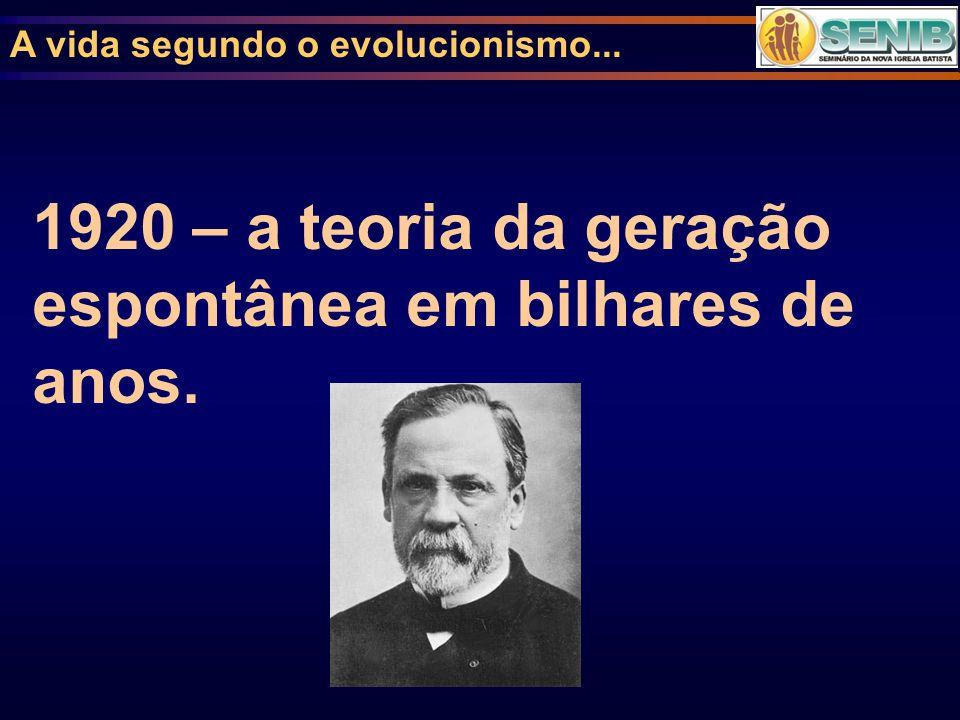 A vida segundo o evolucionismo... 1920 – a teoria da geração espontânea em bilhares de anos.