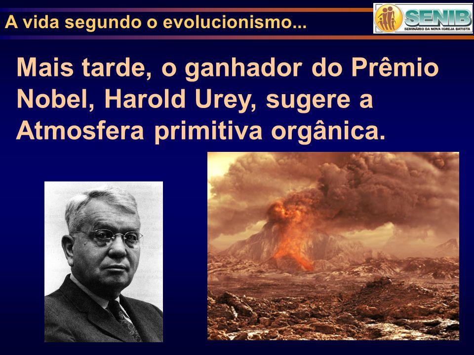 A vida segundo o evolucionismo... Mais tarde, o ganhador do Prêmio Nobel, Harold Urey, sugere a Atmosfera primitiva orgânica.