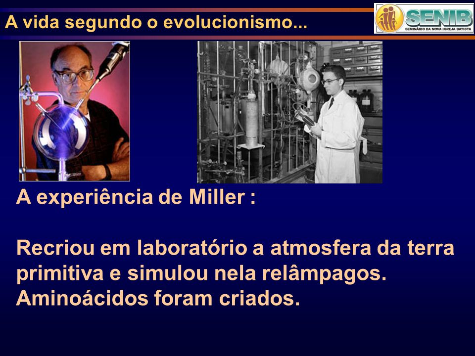 A vida segundo o evolucionismo... A experiência de Miller : Recriou em laboratório a atmosfera da terra primitiva e simulou nela relâmpagos. Aminoácid