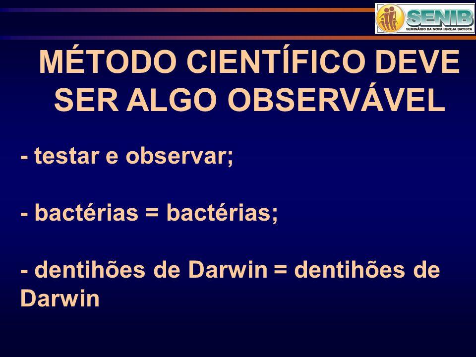 MÉTODO CIENTÍFICO DEVE SER ALGO OBSERVÁVEL - testar e observar; - bactérias = bactérias; - dentihões de Darwin = dentihões de Darwin