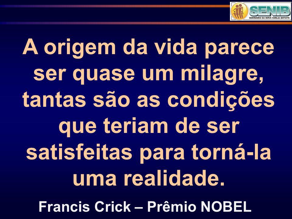 A origem da vida parece ser quase um milagre, tantas são as condições que teriam de ser satisfeitas para torná-la uma realidade. Francis Crick – Prêmi