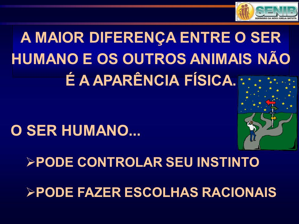 A MAIOR DIFERENÇA ENTRE O SER HUMANO E OS OUTROS ANIMAIS NÃO É A APARÊNCIA FÍSICA. O SER HUMANO...  PODE CONTROLAR SEU INSTINTO  PODE FAZER ESCOLHAS