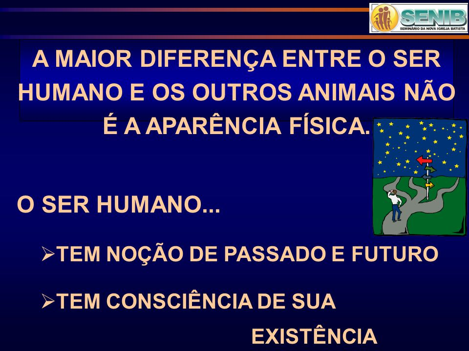 A MAIOR DIFERENÇA ENTRE O SER HUMANO E OS OUTROS ANIMAIS NÃO É A APARÊNCIA FÍSICA. O SER HUMANO...  TEM NOÇÃO DE PASSADO E FUTURO  TEM CONSCIÊNCIA D