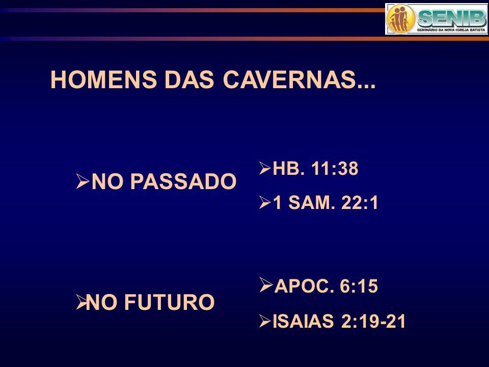 HOMENS DAS CAVERNAS...  NO PASSADO  NO FUTURO  HB. 11:38  1 SAM. 22:1  APOC. 6:15  ISAIAS 2:19-21