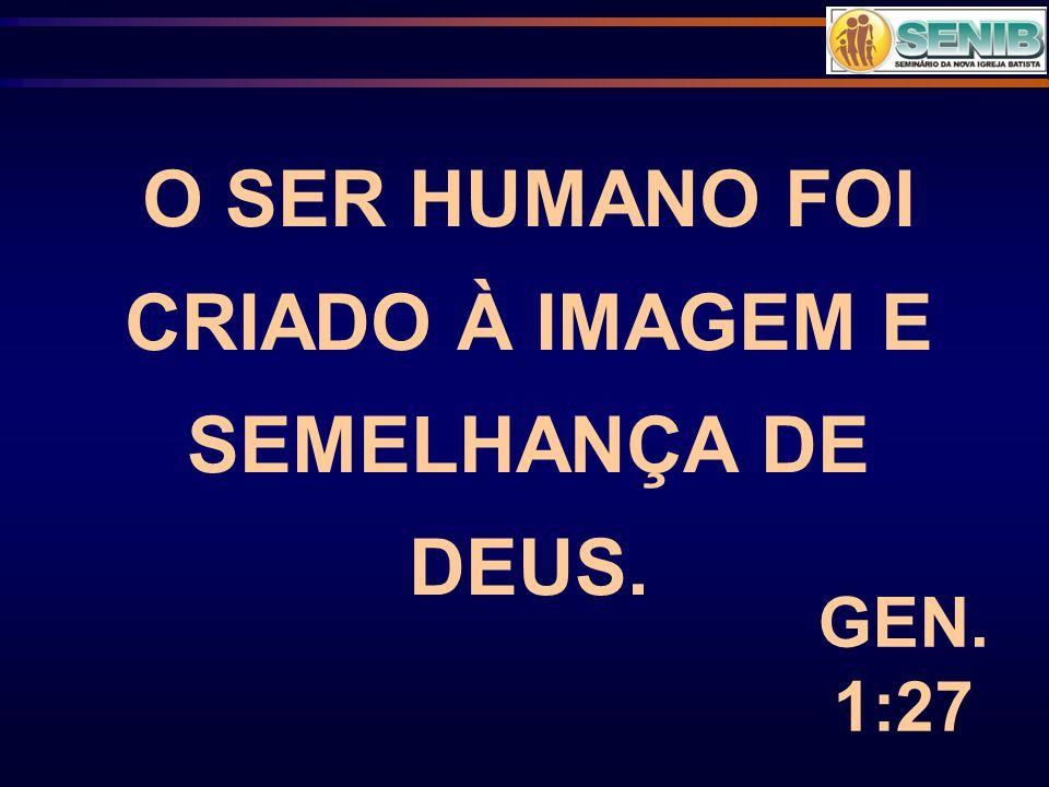 O SER HUMANO FOI CRIADO À IMAGEM E SEMELHANÇA DE DEUS. GEN. 1:27
