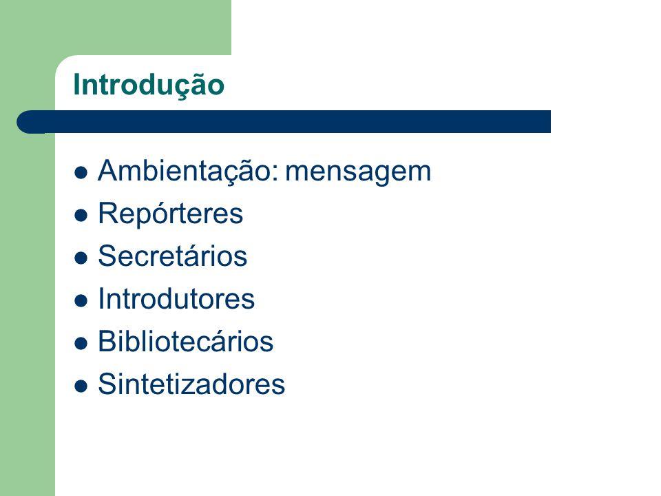 Introdução Ambientação: mensagem Repórteres Secretários Introdutores Bibliotecários Sintetizadores