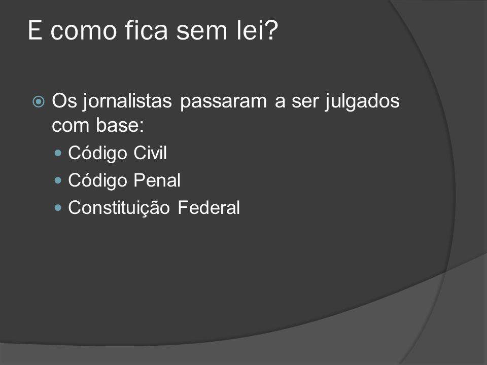 E como fica sem lei?  Os jornalistas passaram a ser julgados com base: Código Civil Código Penal Constituição Federal