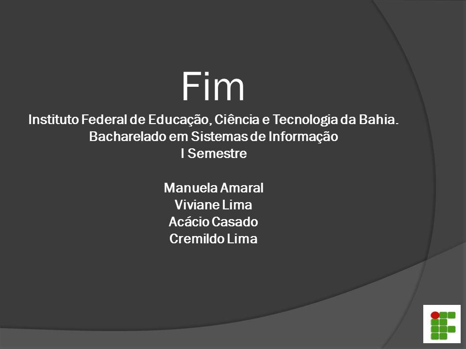 Fim Instituto Federal de Educação, Ciência e Tecnologia da Bahia. Bacharelado em Sistemas de Informação I Semestre Manuela Amaral Viviane Lima Acácio