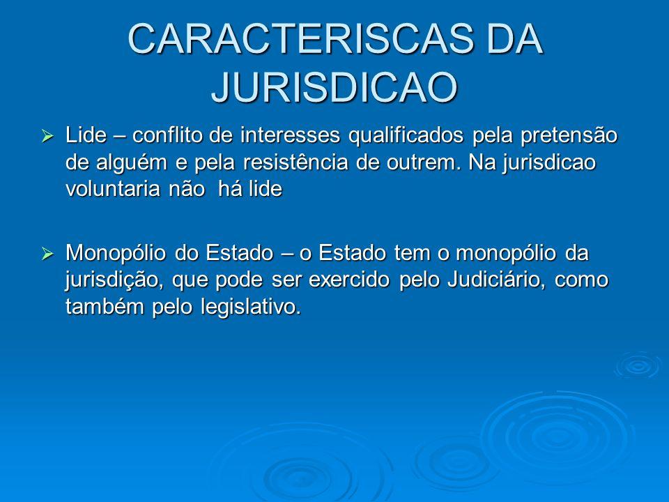 CARACTERISCAS DA JURISDICAO  Lide – conflito de interesses qualificados pela pretensão de alguém e pela resistência de outrem. Na jurisdicao voluntar