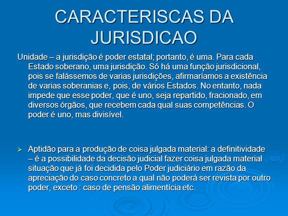 CARACTERISCAS DA JURISDICAO Unidade – a jurisdição é poder estatal; portanto, é uma. Para cada Estado soberano, uma jurisdição. Só há uma função juris