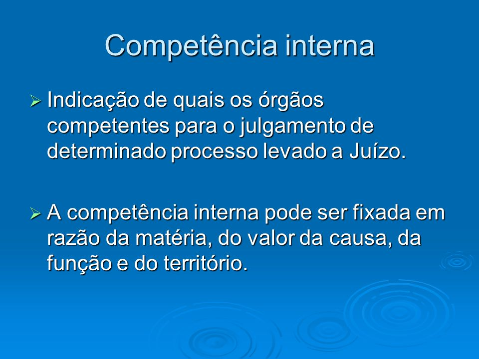 Competência interna  Indicação de quais os órgãos competentes para o julgamento de determinado processo levado a Juízo.  A competência interna pode