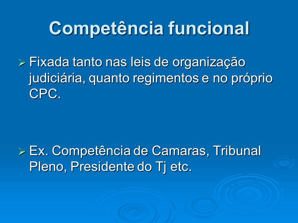 Competência funcional  Fixada tanto nas leis de organização judiciária, quanto regimentos e no próprio CPC.  Ex. Competência de Camaras, Tribunal Pl