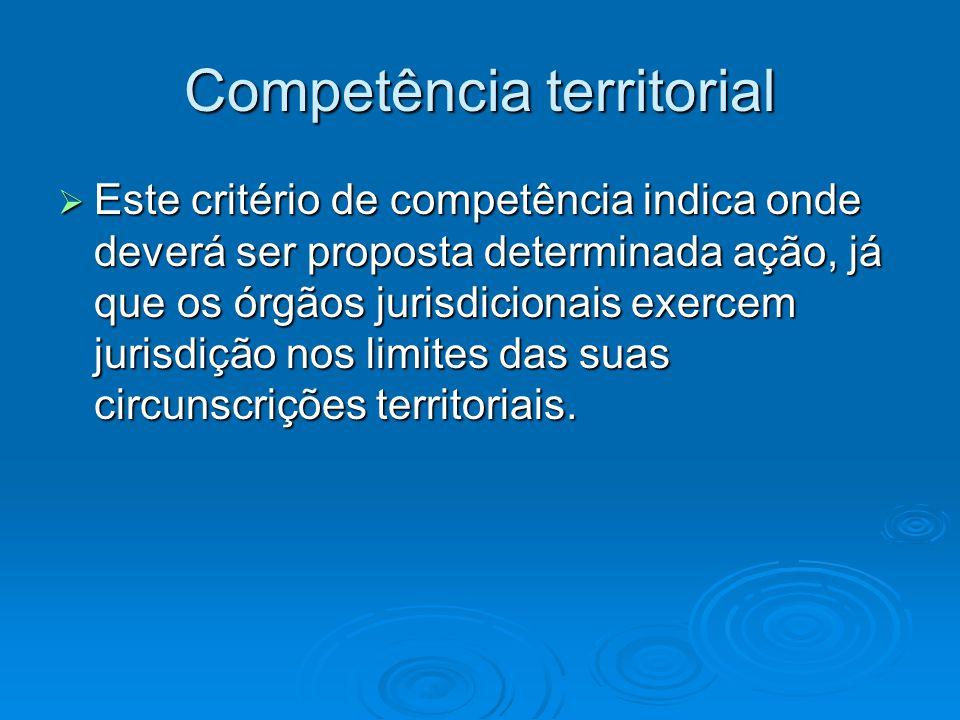 Competência territorial  Este critério de competência indica onde deverá ser proposta determinada ação, já que os órgãos jurisdicionais exercem juris