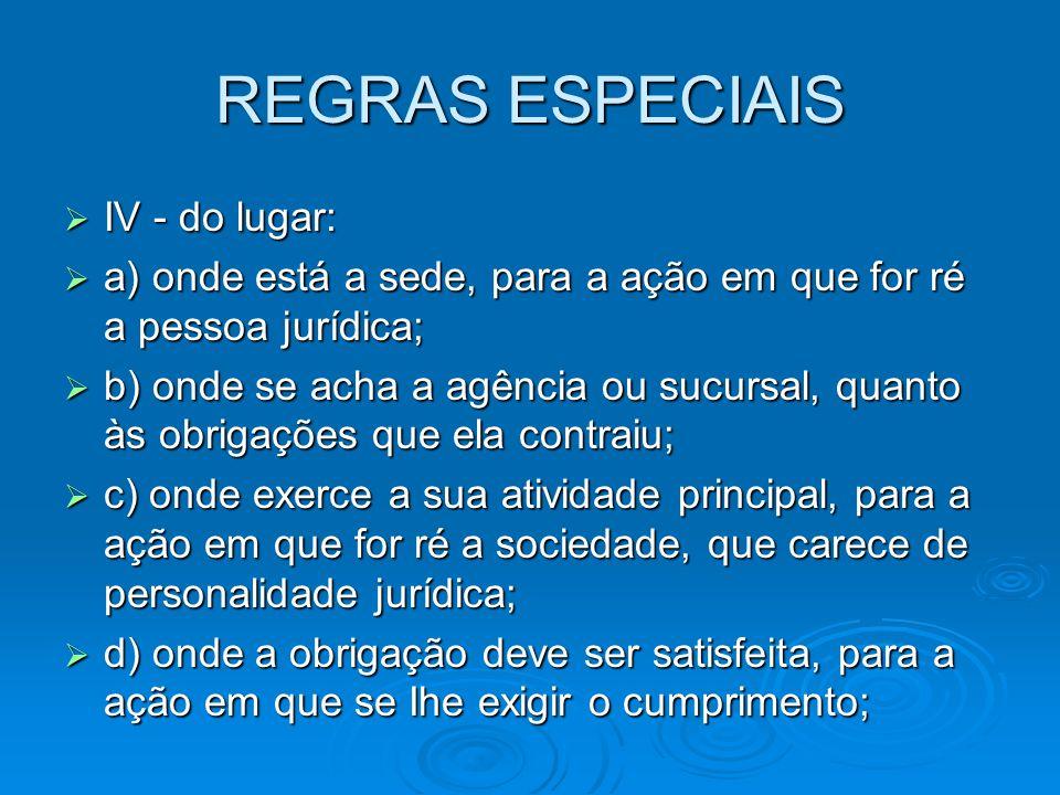 REGRAS ESPECIAIS  IV - do lugar:  a) onde está a sede, para a ação em que for ré a pessoa jurídica;  b) onde se acha a agência ou sucursal, quanto
