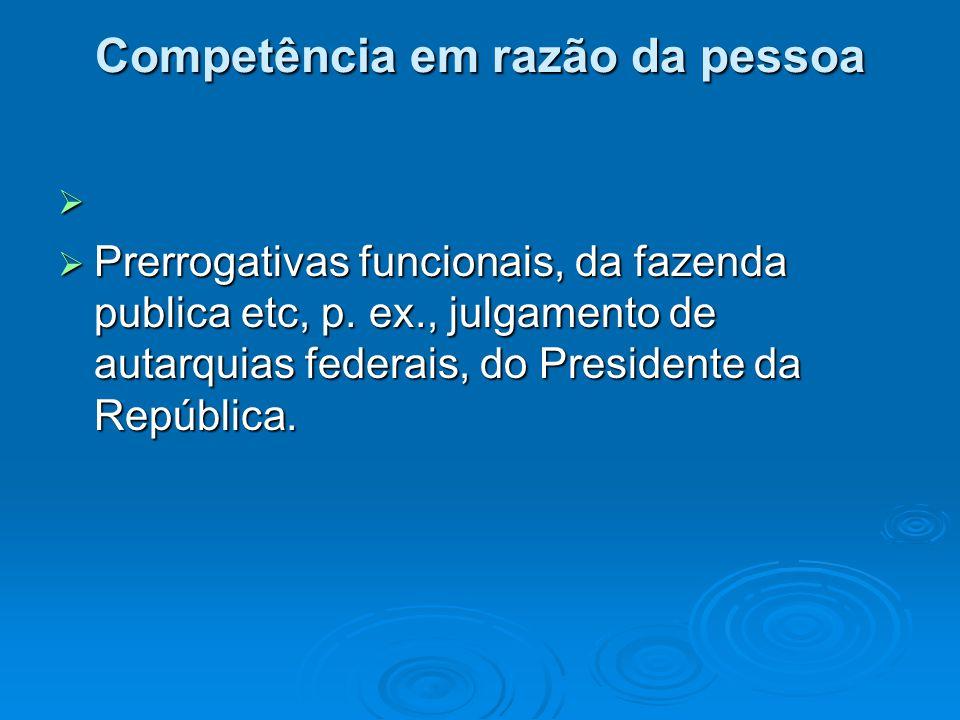 Competência em razão da pessoa   Prerrogativas funcionais, da fazenda publica etc, p. ex., julgamento de autarquias federais, do Presidente da Repúb