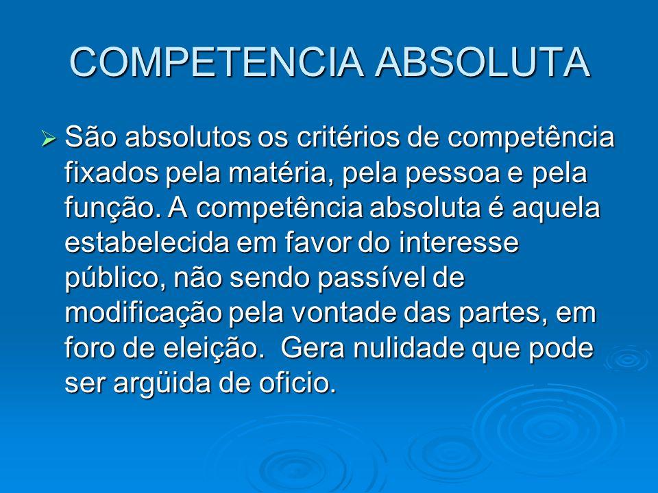 COMPETENCIA ABSOLUTA  São absolutos os critérios de competência fixados pela matéria, pela pessoa e pela função. A competência absoluta é aquela esta