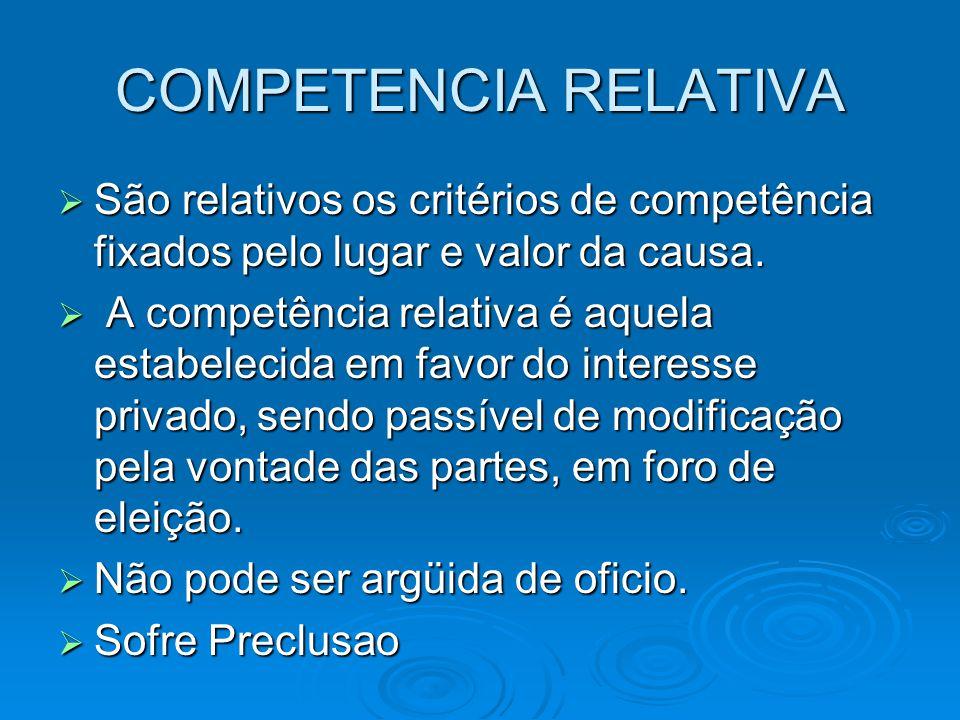 COMPETENCIA RELATIVA  São relativos os critérios de competência fixados pelo lugar e valor da causa.  A competência relativa é aquela estabelecida e