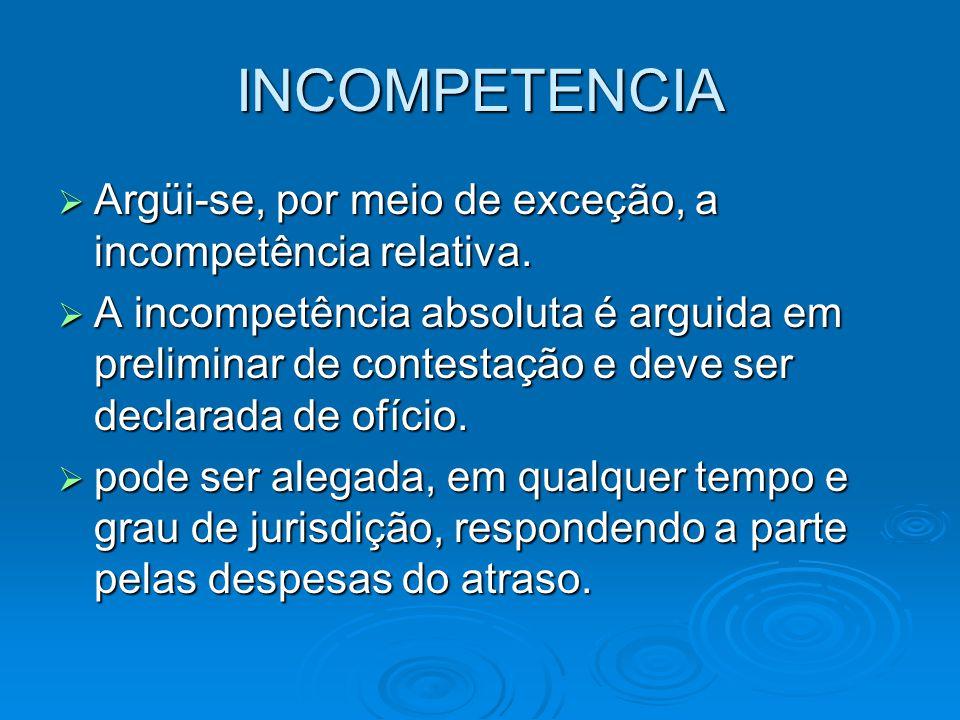 INCOMPETENCIA  Argüi-se, por meio de exceção, a incompetência relativa.  A incompetência absoluta é arguida em preliminar de contestação e deve ser