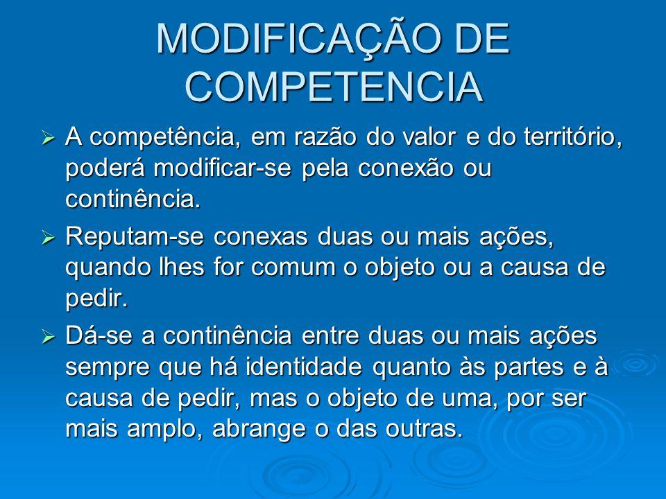 MODIFICAÇÃO DE COMPETENCIA  A competência, em razão do valor e do território, poderá modificar-se pela conexão ou continência.  Reputam-se conexas d