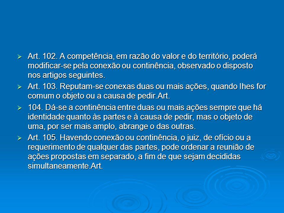  Art. 102. A competência, em razão do valor e do território, poderá modificar-se pela conexão ou continência, observado o disposto nos artigos seguin