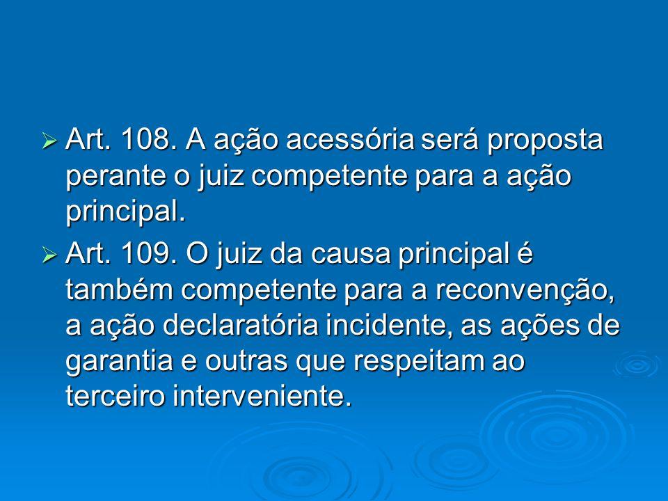  Art. 108. A ação acessória será proposta perante o juiz competente para a ação principal.  Art. 109. O juiz da causa principal é também competente