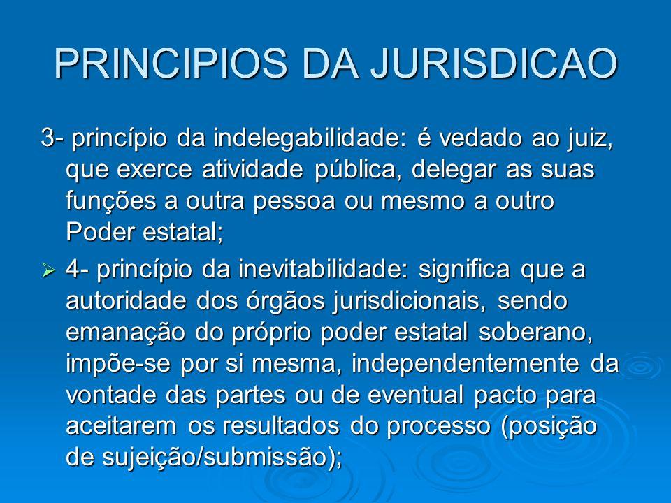 PRINCIPIOS DA JURISDICAO 3- princípio da indelegabilidade: é vedado ao juiz, que exerce atividade pública, delegar as suas funções a outra pessoa ou m