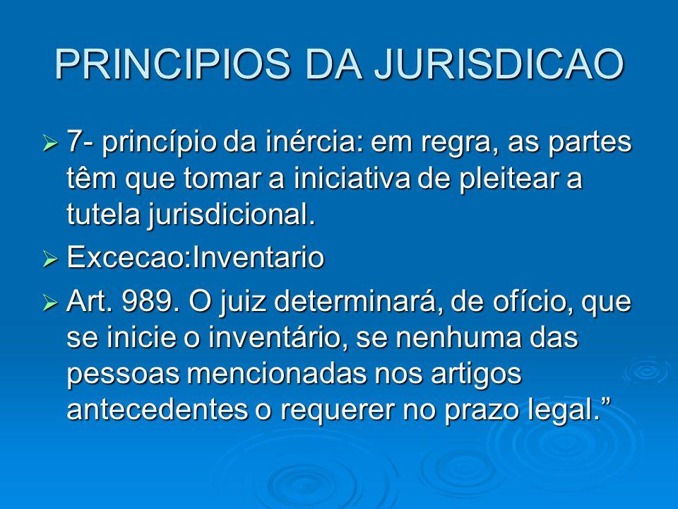 PRINCIPIOS DA JURISDICAO  7- princípio da inércia: em regra, as partes têm que tomar a iniciativa de pleitear a tutela jurisdicional.  Excecao:Inven