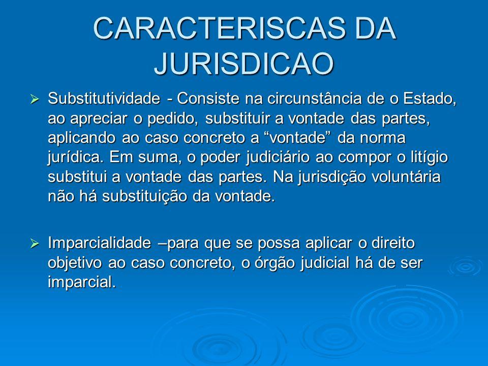 CARACTERISCAS DA JURISDICAO  Substitutividade - Consiste na circunstância de o Estado, ao apreciar o pedido, substituir a vontade das partes, aplican
