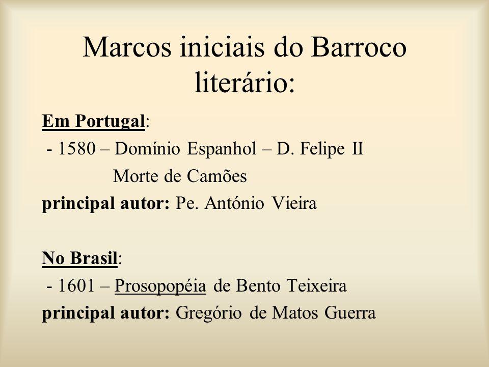 Marcos iniciais do Barroco literário: Em Portugal: - 1580 – Domínio Espanhol – D. Felipe II Morte de Camões principal autor: Pe. António Vieira No Bra