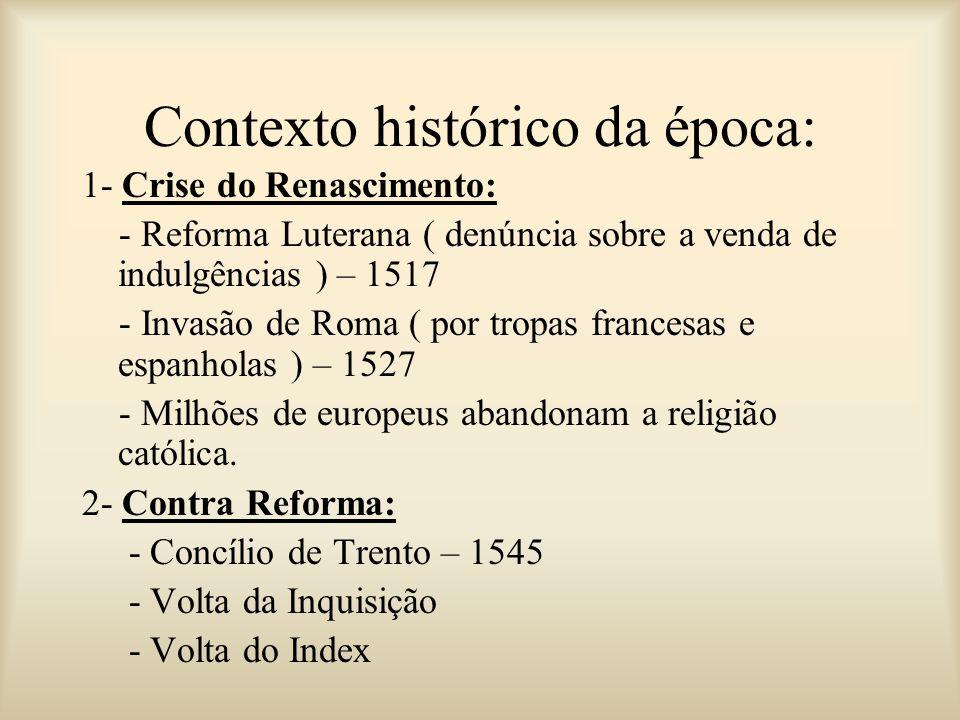 Contexto histórico da época: 1- Crise do Renascimento: - Reforma Luterana ( denúncia sobre a venda de indulgências ) – 1517 - Invasão de Roma ( por tr