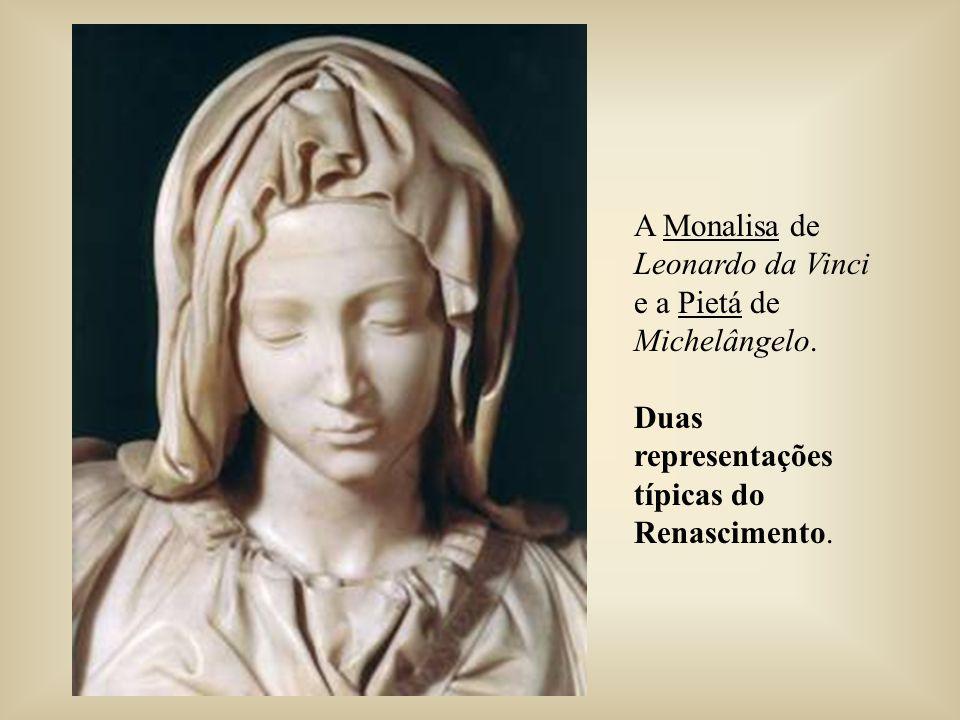 A Monalisa de Leonardo da Vinci e a Pietá de Michelângelo. Duas representações típicas do Renascimento.