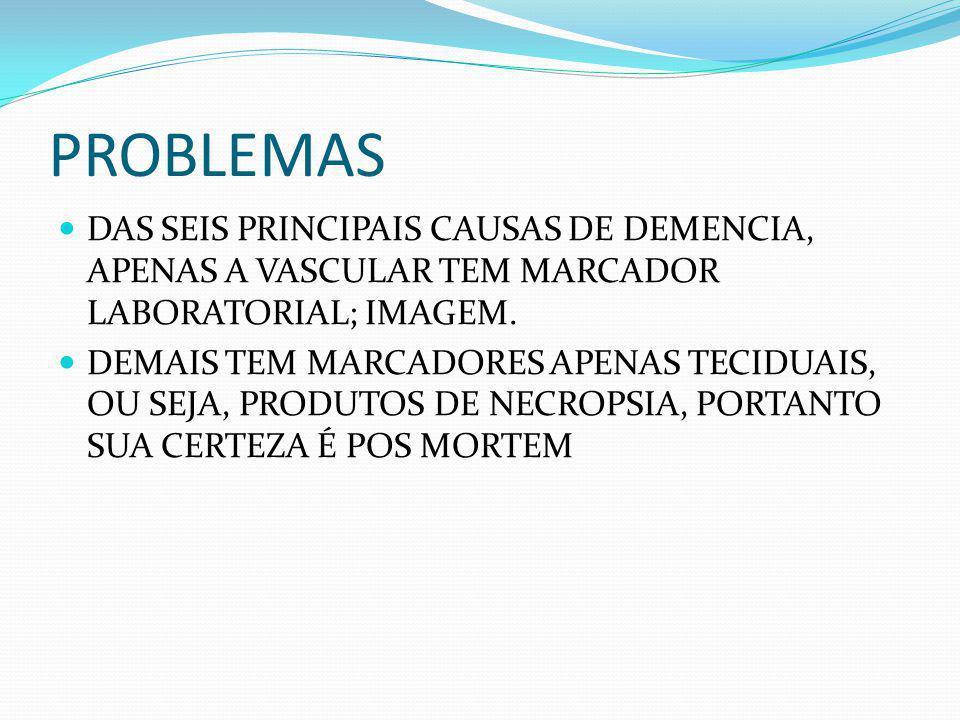 PROBLEMAS DAS SEIS PRINCIPAIS CAUSAS DE DEMENCIA, APENAS A VASCULAR TEM MARCADOR LABORATORIAL; IMAGEM. DEMAIS TEM MARCADORES APENAS TECIDUAIS, OU SEJA