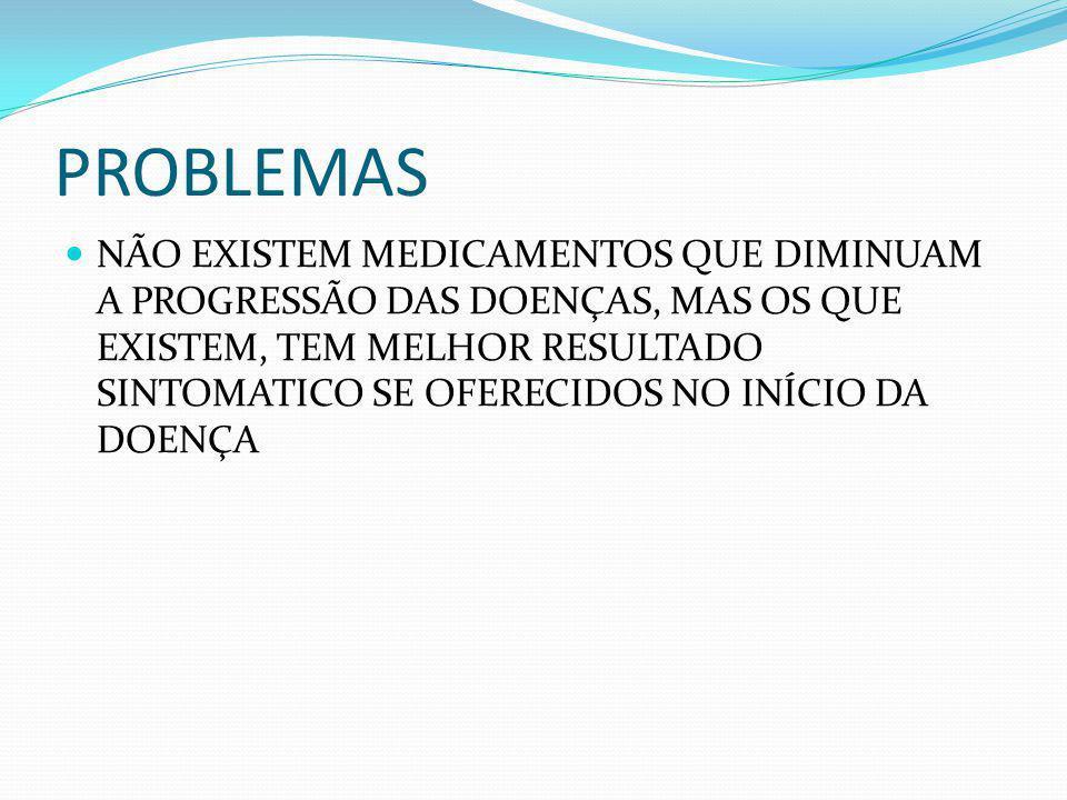 PROBLEMAS NÃO EXISTEM MEDICAMENTOS QUE DIMINUAM A PROGRESSÃO DAS DOENÇAS, MAS OS QUE EXISTEM, TEM MELHOR RESULTADO SINTOMATICO SE OFERECIDOS NO INÍCIO DA DOENÇA