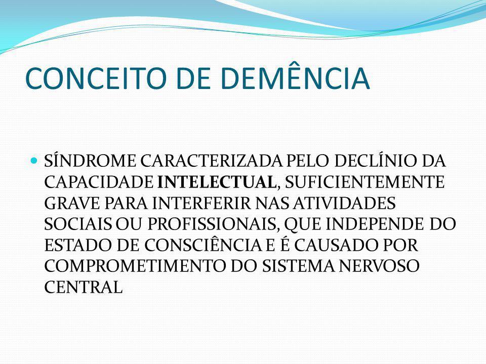 CONCEITO DE DEMÊNCIA SÍNDROME CARACTERIZADA PELO DECLÍNIO DA CAPACIDADE INTELECTUAL, SUFICIENTEMENTE GRAVE PARA INTERFERIR NAS ATIVIDADES SOCIAIS OU PROFISSIONAIS, QUE INDEPENDE DO ESTADO DE CONSCIÊNCIA E É CAUSADO POR COMPROMETIMENTO DO SISTEMA NERVOSO CENTRAL