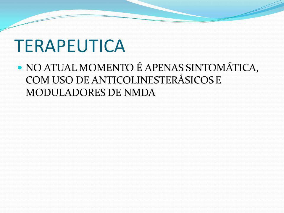 TERAPEUTICA NO ATUAL MOMENTO É APENAS SINTOMÁTICA, COM USO DE ANTICOLINESTERÁSICOS E MODULADORES DE NMDA