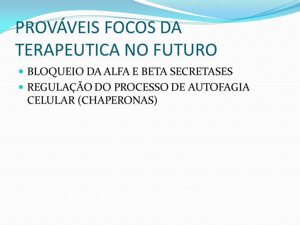 PROVÁVEIS FOCOS DA TERAPEUTICA NO FUTURO BLOQUEIO DA ALFA E BETA SECRETASES REGULAÇÃO DO PROCESSO DE AUTOFAGIA CELULAR (CHAPERONAS)