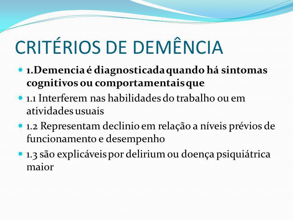 CRITÉRIOS DE DEMÊNCIA 1.Demencia é diagnosticada quando há sintomas cognitivos ou comportamentais que 1.1 Interferem nas habilidades do trabalho ou em atividades usuais 1.2 Representam declinio em relação a níveis prévios de funcionamento e desempenho 1.3 são explicáveis por delirium ou doença psiquiátrica maior