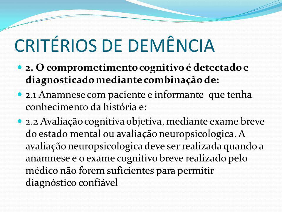 CRITÉRIOS DE DEMÊNCIA 2. O comprometimento cognitivo é detectado e diagnosticado mediante combinação de: 2.1 Anamnese com paciente e informante que te
