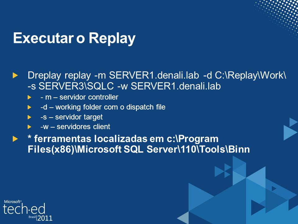 Executar o Replay Dreplay replay -m SERVER1.denali.lab -d C:\Replay\Work\ -s SERVER3\SQLC -w SERVER1.denali.lab - m – servidor controller -d – working folder com o dispatch file -s – servidor target -w – servidores client * ferramentas localizadas em c:\Program Files(x86)\Microsoft SQL Server\110\Tools\Binn
