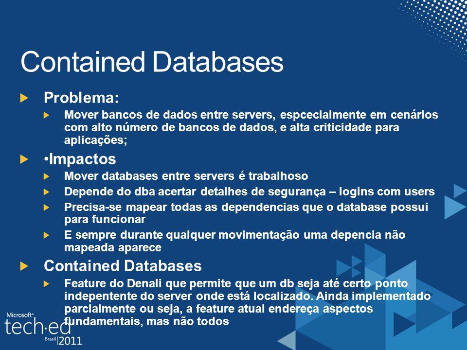 Problema: Mover bancos de dados entre servers, espcecialmente em cenários com alto número de bancos de dados, e alta criticidade para aplicações; Impactos Mover databases entre servers é trabalhoso Depende do dba acertar detalhes de segurança – logins com users Precisa-se mapear todas as dependencias que o database possui para funcionar E sempre durante qualquer movimentação uma depencia não mapeada aparece Contained Databases Feature do Denali que permite que um db seja até certo ponto indepentente do server onde está localizado.